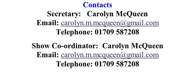 Contacts Secretary:   Carolyn McQueen Email: carolyn.m.mcqueen@gmail.com Telephone: 01709 587208  Show Co-ordinator:  Carolyn McQueen Email: carolyn.m.mcqueen@gmail.com Telephone: 01709 587208